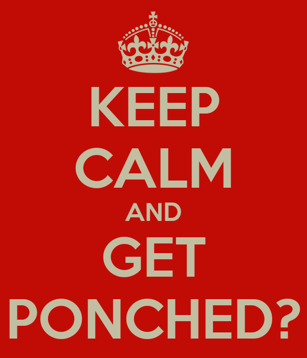 KEEP CALM AND GET PONCHED?