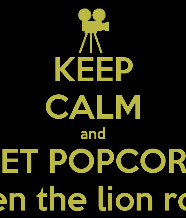 KEEP CALM and GET POPCORN when the lion roars