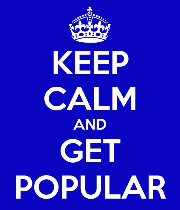 KEEP CALM AND GET POPULAR