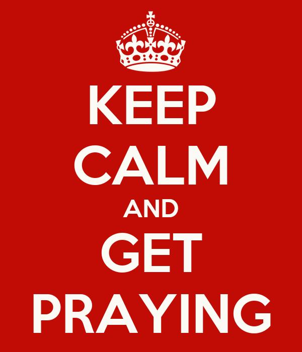 KEEP CALM AND GET PRAYING