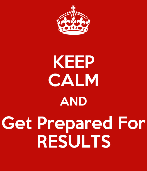KEEP CALM AND Get Prepared For RESULTS