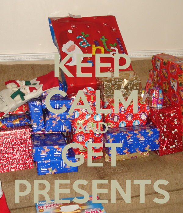 KEEP CALM AND GET PRESENTS