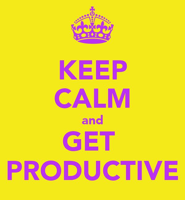 KEEP CALM and GET  PRODUCTIVE