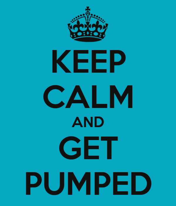 KEEP CALM AND GET PUMPED