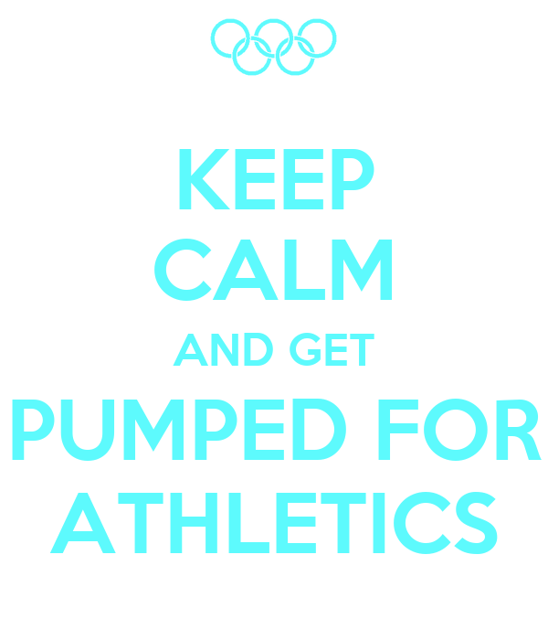 KEEP CALM AND GET PUMPED FOR ATHLETICS