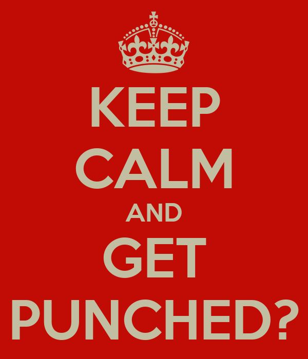 KEEP CALM AND GET PUNCHED?