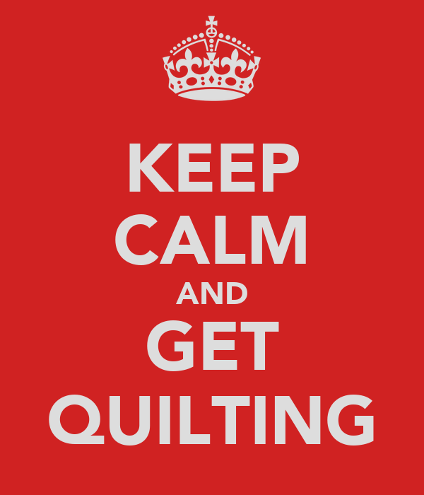 KEEP CALM AND GET QUILTING