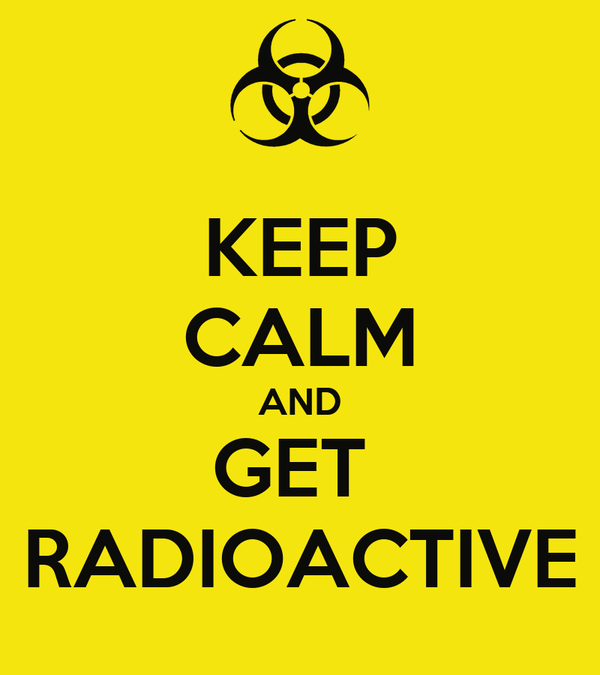 KEEP CALM AND GET  RADIOACTIVE