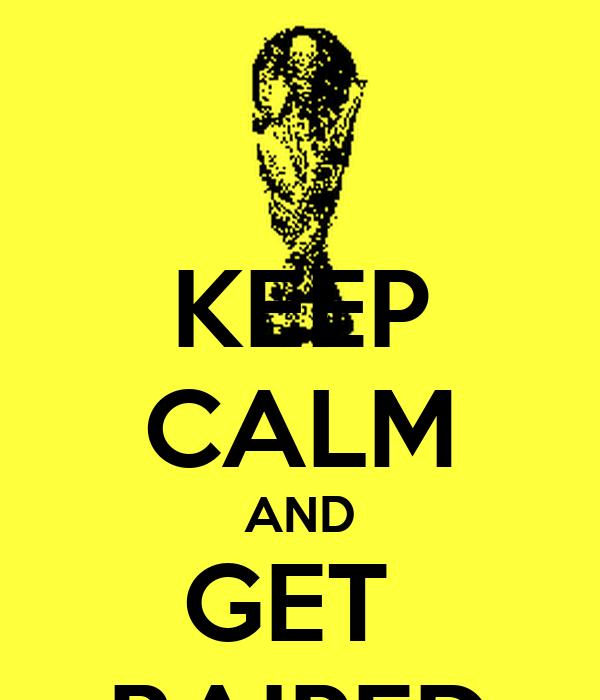 KEEP CALM AND GET  RAIPED