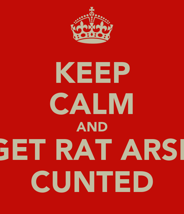 KEEP CALM AND GET RAT ARSE CUNTED