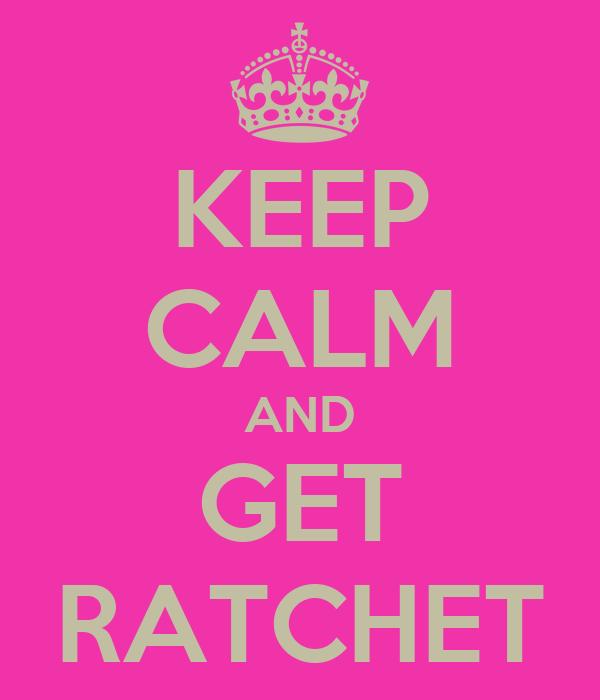 KEEP CALM AND GET RATCHET