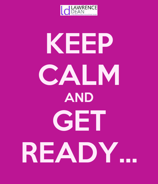 KEEP CALM AND GET READY...