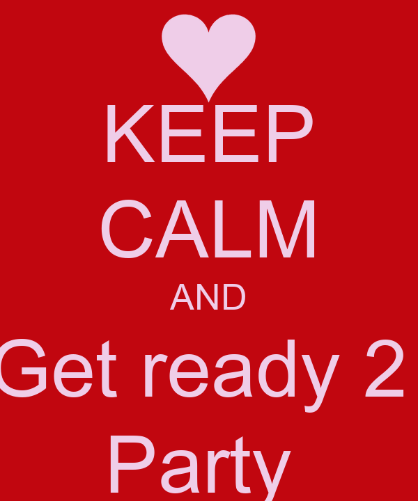 KEEP CALM AND Get ready 2  Party