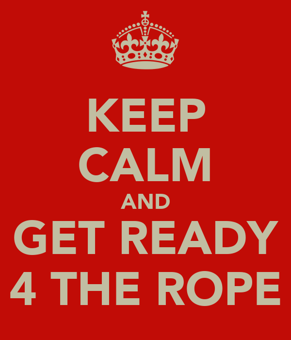 KEEP CALM AND GET READY 4 THE ROPE