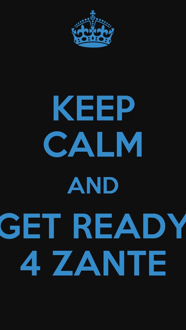 KEEP CALM AND GET READY 4 ZANTE