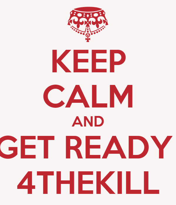KEEP CALM AND GET READY  4THEKILL
