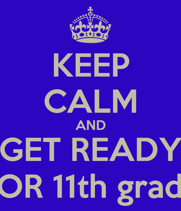 KEEP CALM AND  GET READY  FOR 11th grade