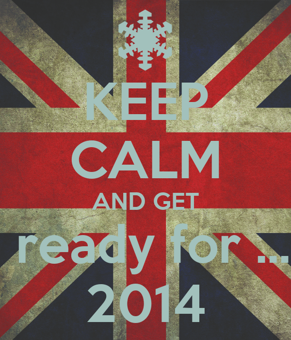 KEEP CALM AND GET  ready for ... 2014