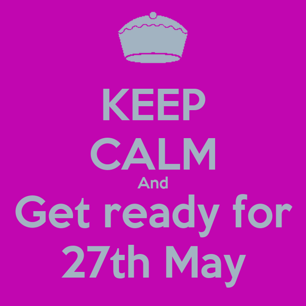 KEEP CALM And Get ready for 27th May