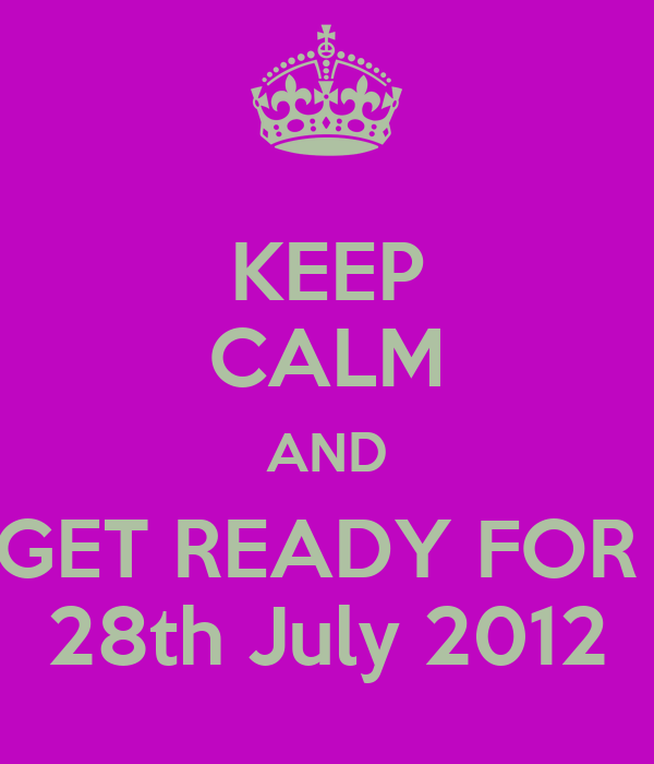 KEEP CALM AND GET READY FOR  28th July 2012