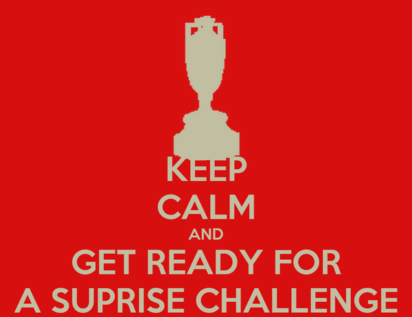 KEEP CALM AND GET READY FOR A SUPRISE CHALLENGE