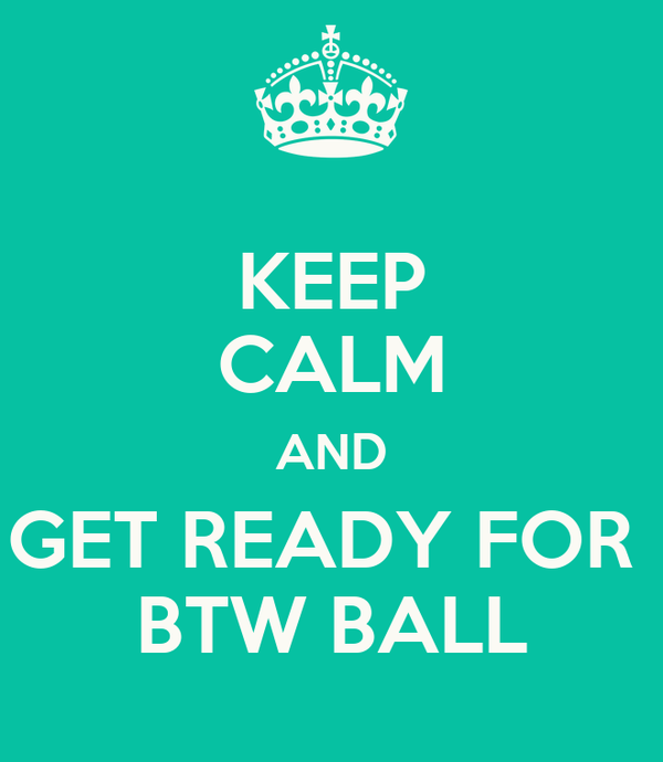 KEEP CALM AND GET READY FOR  BTW BALL