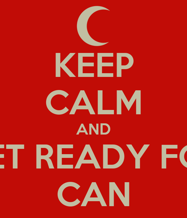 KEEP CALM AND GET READY FOR CAN