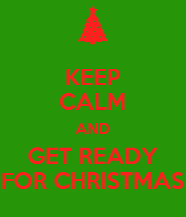 KEEP CALM AND GET READY FOR CHRISTMAS