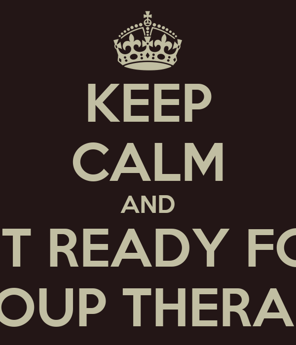 KEEP CALM AND GET READY FOR  GROUP THERAPY