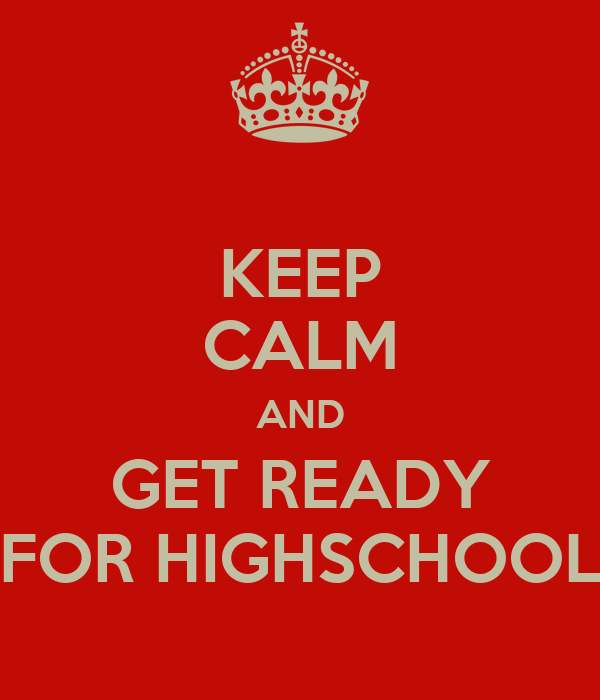 KEEP CALM AND GET READY FOR HIGHSCHOOL