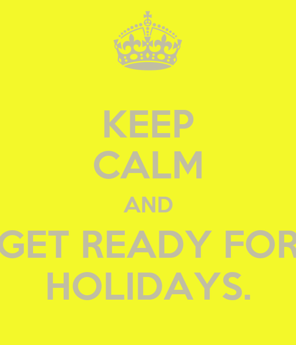 KEEP CALM AND GET READY FOR HOLIDAYS.