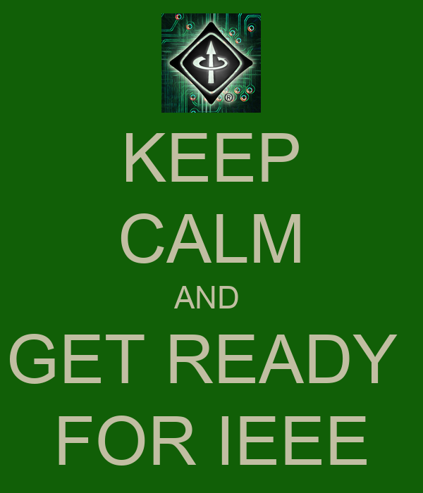 KEEP CALM AND  GET READY  FOR IEEE