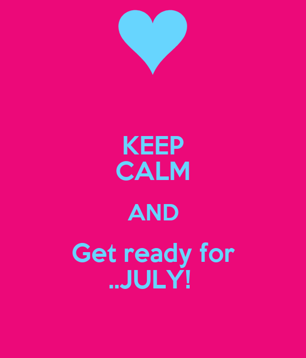 KEEP CALM AND Get ready for ..JULY!
