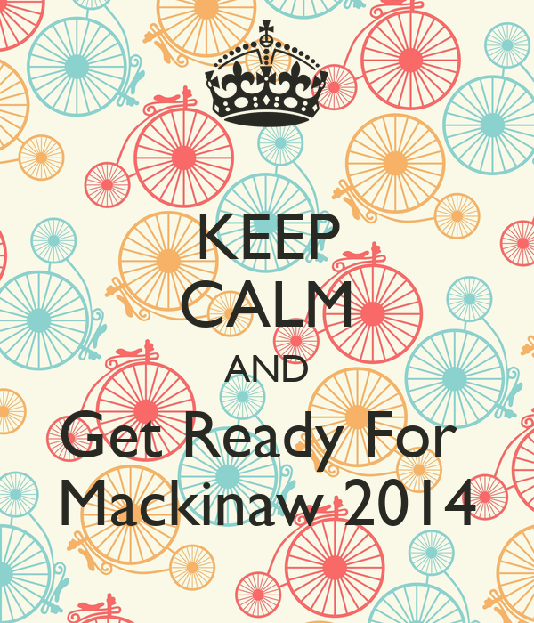 KEEP CALM AND Get Ready For  Mackinaw 2014