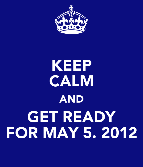 KEEP CALM AND GET READY FOR MAY 5. 2012