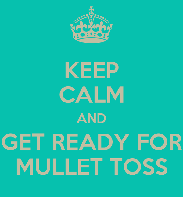 KEEP CALM AND GET READY FOR MULLET TOSS