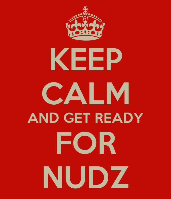 KEEP CALM AND GET READY FOR NUDZ