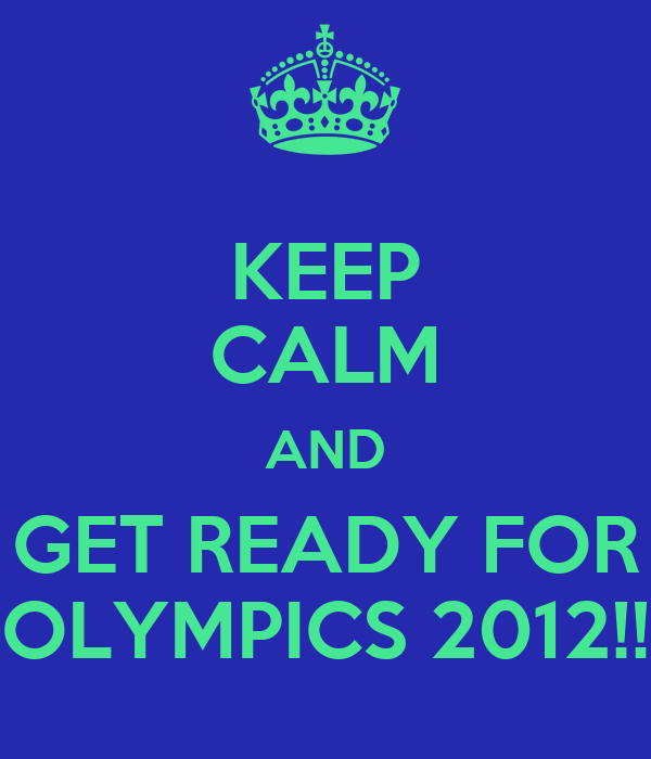KEEP CALM AND GET READY FOR OLYMPICS 2012!!