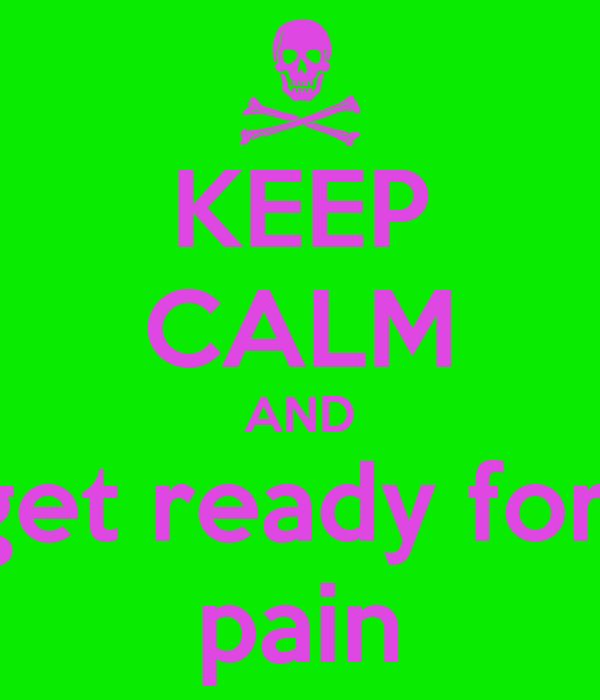 KEEP CALM AND get ready for  pain