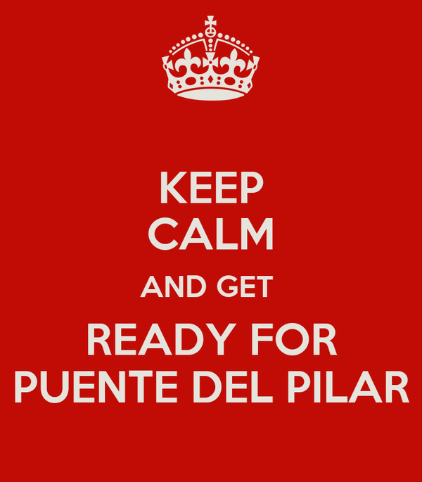 KEEP CALM AND GET  READY FOR PUENTE DEL PILAR