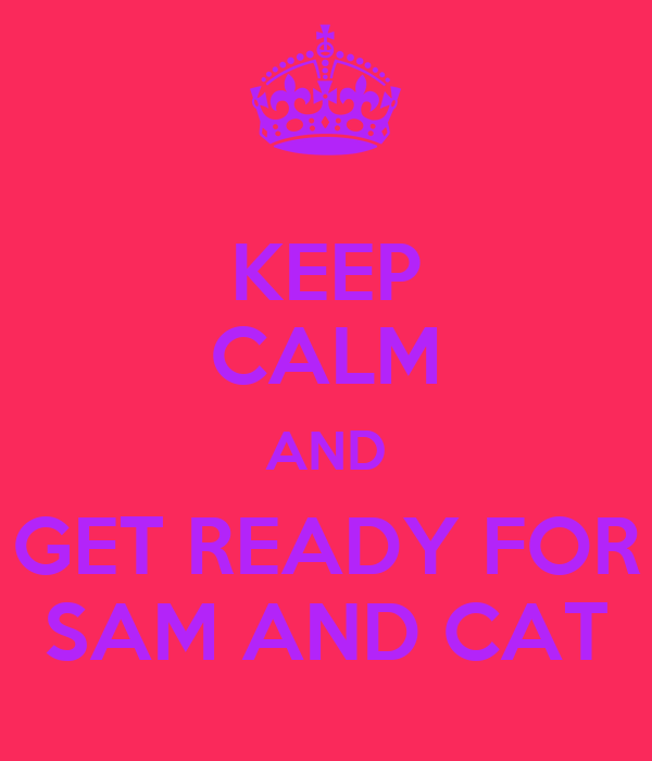 KEEP CALM AND GET READY FOR SAM AND CAT