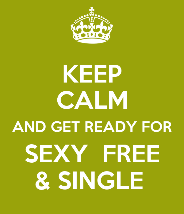 KEEP CALM AND GET READY FOR SEXY  FREE & SINGLE