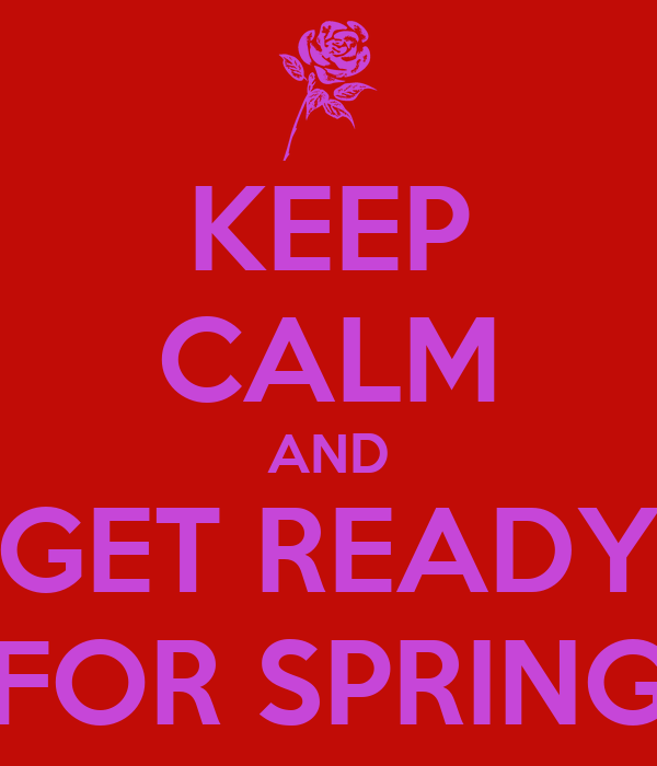 KEEP CALM AND GET READY FOR SPRING