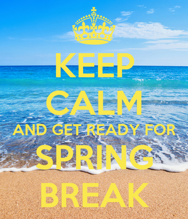 KEEP CALM AND GET READY FOR SPRING BREAK