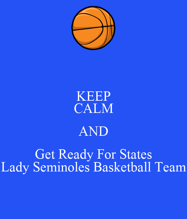 KEEP CALM AND Get Ready For States Lady Seminoles Basketball Team