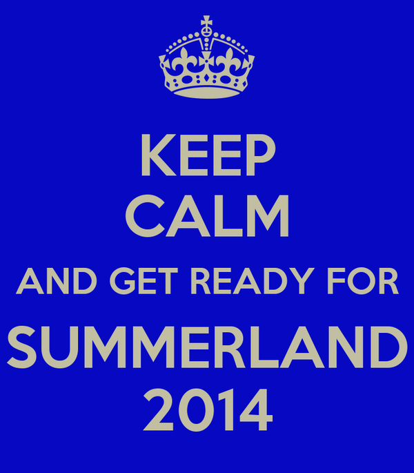 KEEP CALM AND GET READY FOR SUMMERLAND 2014