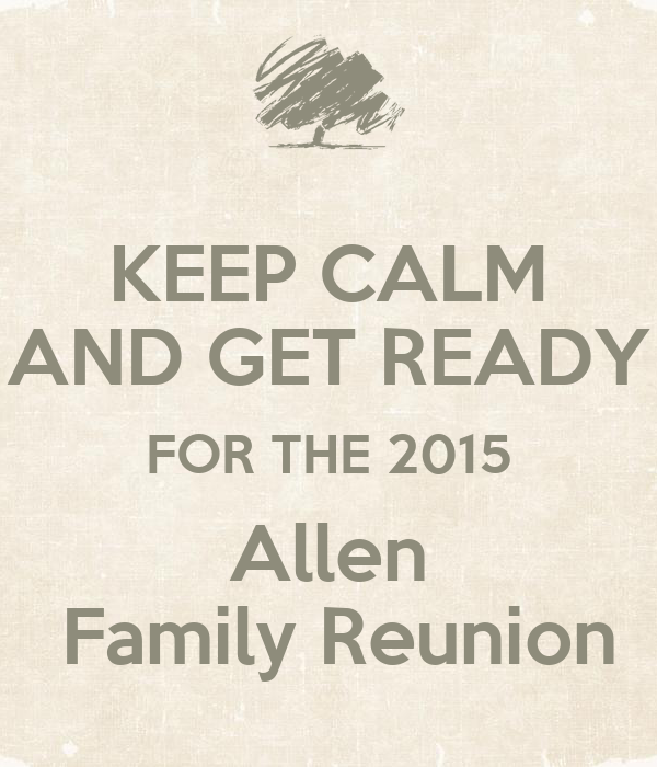 KEEP CALM AND GET READY FOR THE 2015 Allen  Family Reunion