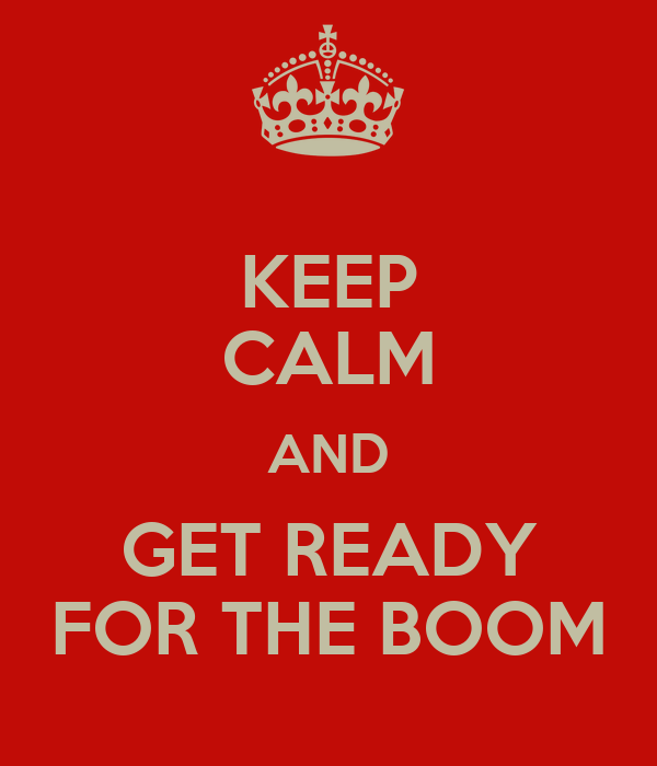 KEEP CALM AND GET READY FOR THE BOOM