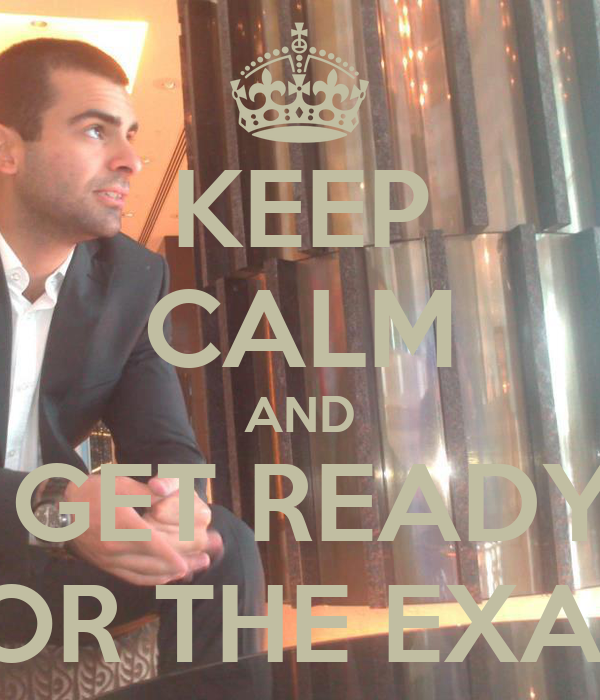 KEEP CALM AND  GET READY FOR THE EXAM
