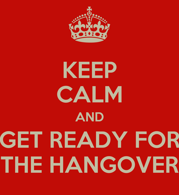 KEEP CALM AND GET READY FOR THE HANGOVER